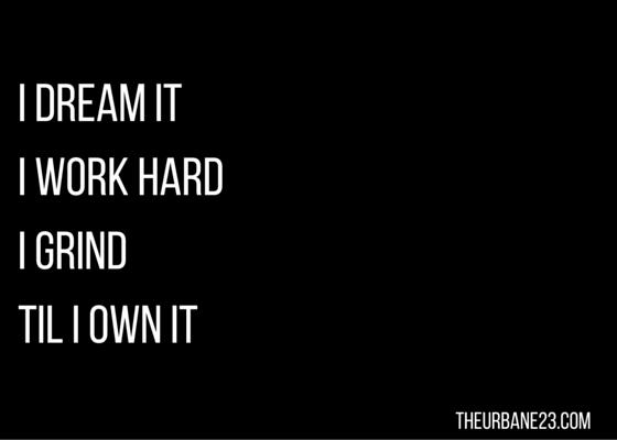 I dream it i work hard i grind til i own it