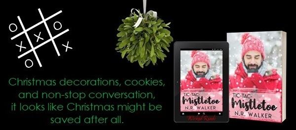 Christmas decorations, cookies, and non-stop conversation, it looks like Christmas might be saved after all. Tic-Tac-Mistletoe by N.R. Walker.
