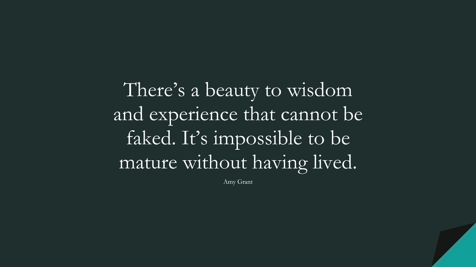 There's a beauty to wisdom and experience that cannot be faked. It's impossible to be mature without having lived. (Amy Grant);  #WordsofWisdom