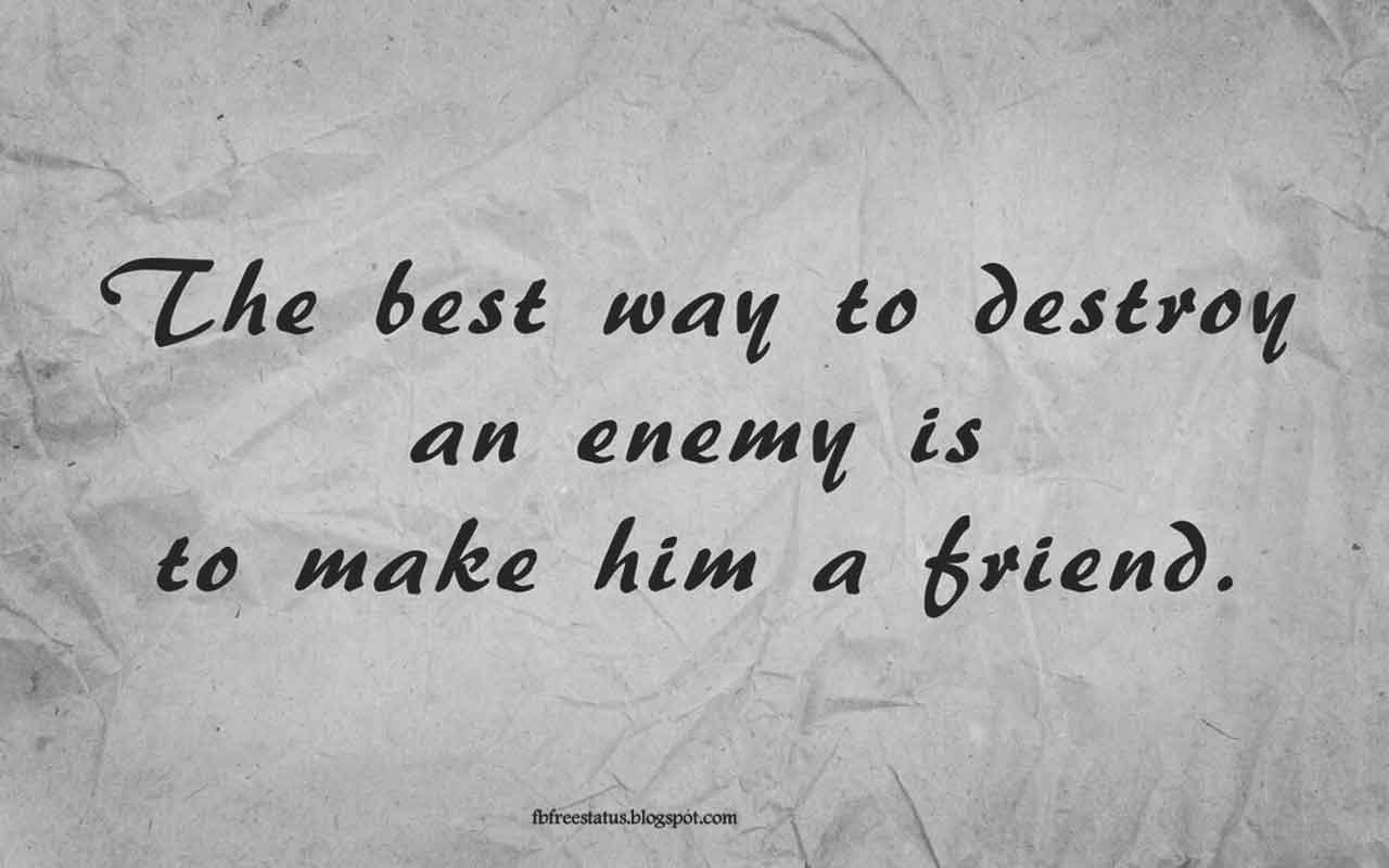 """The best way to destroy an enemy is to make him a friend."" - Quote from Abraham Lincoln"