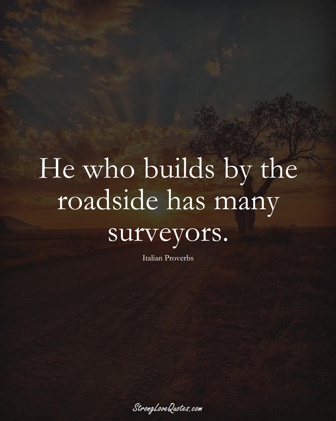 He who builds by the roadside has many surveyors. (Italian Sayings);  #EuropeanSayings