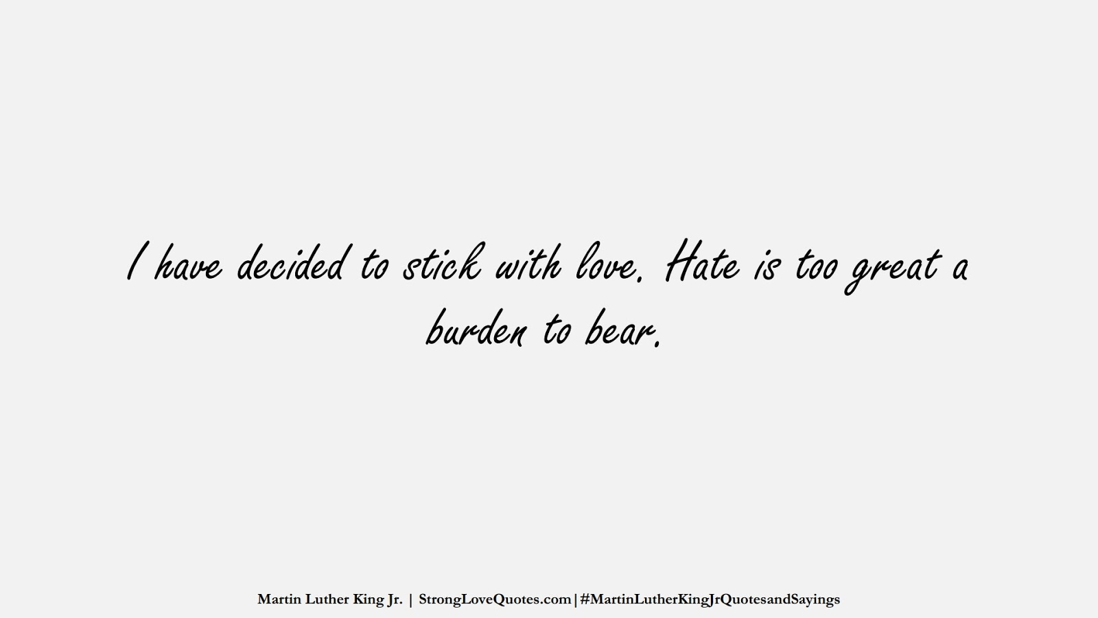 I have decided to stick with love. Hate is too great a burden to bear. (Martin Luther King Jr.);  #MartinLutherKingJrQuotesandSayings