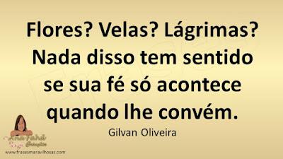 Flores? Velas? lágrimas? Nada disso tem sentido se sua fé só acontece quando lhe convém. Gilvan Oliveira