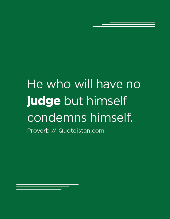 He who will have no judge but himself condemns himself.