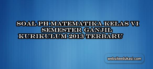 Soal PH Matematika Kelas 6 Semester 1 K13 Tahun 2019