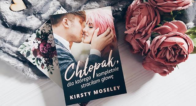 """""""Chłopak, dla którego kompletnie straciłam głowę"""" Kirsty Moseley"""