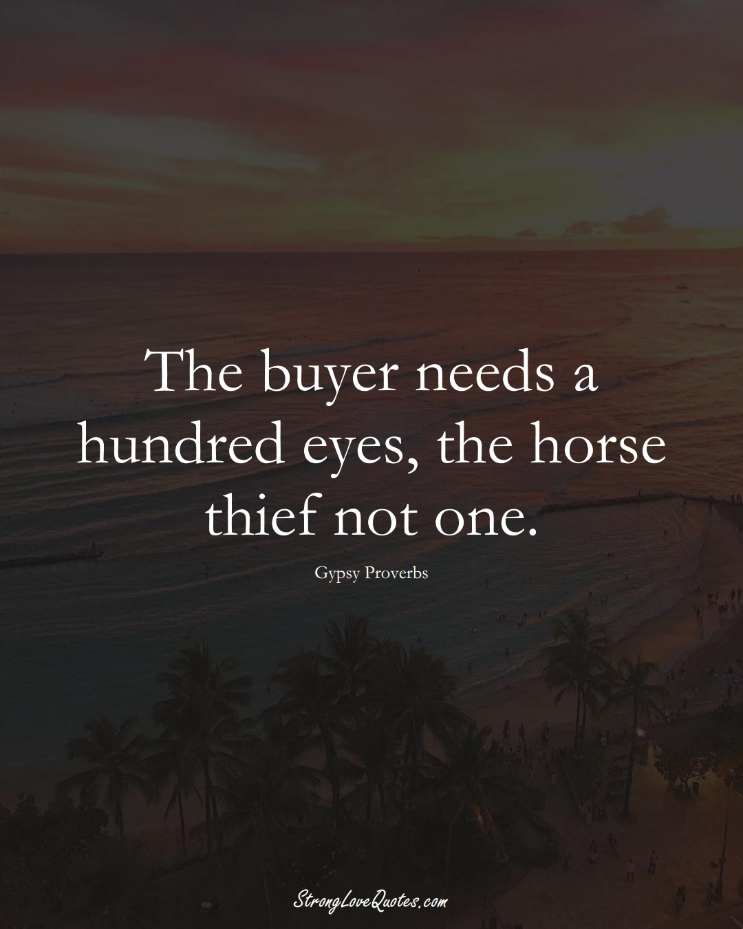 The buyer needs a hundred eyes, the horse thief not one. (Gypsy Sayings);  #aVarietyofCulturesSayings