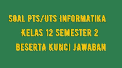 Soal PTS/UTS INFORMATIKA Kelas 12 Semester 2 SMA/SMK Beserta Jawaban