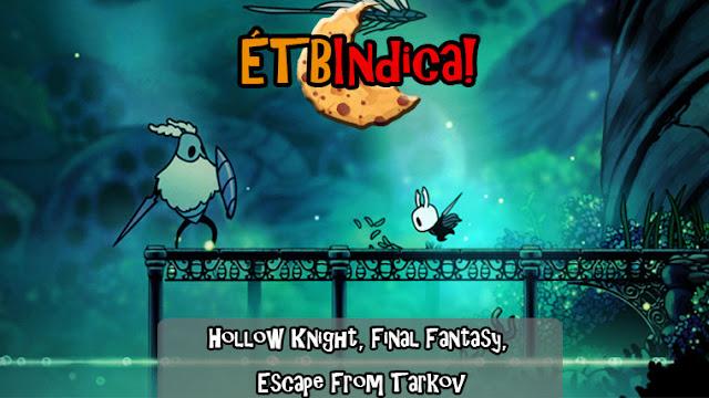 Hollow Knight, Final Fantasy, Escape From Tarkov /// ÉTB Indica