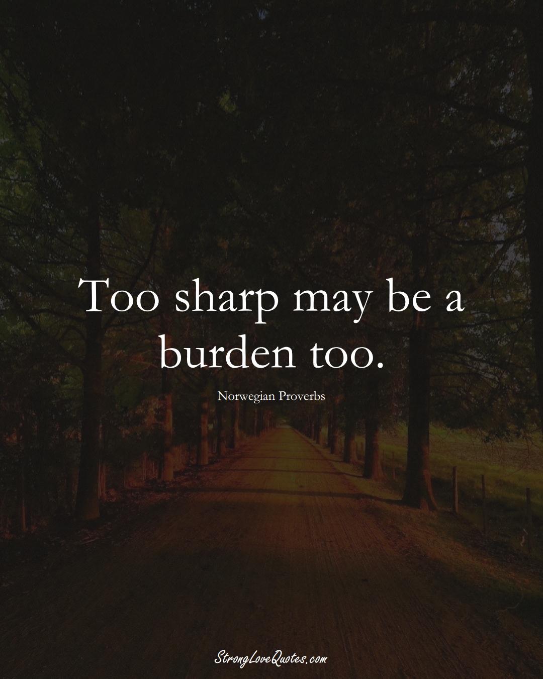 Too sharp may be a burden too. (Norwegian Sayings);  #EuropeanSayings