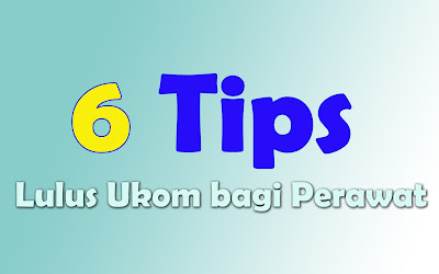 6 TIPS LULUS UJI KOMPETENSI BAGI PERAWAT