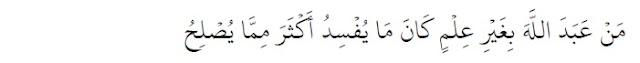 Siapa yang beribadah kepada Allah tanpa didasari ilmu, maka kerusakan yang ia perbuat lebih banyak daripada maslahat yang diperoleh