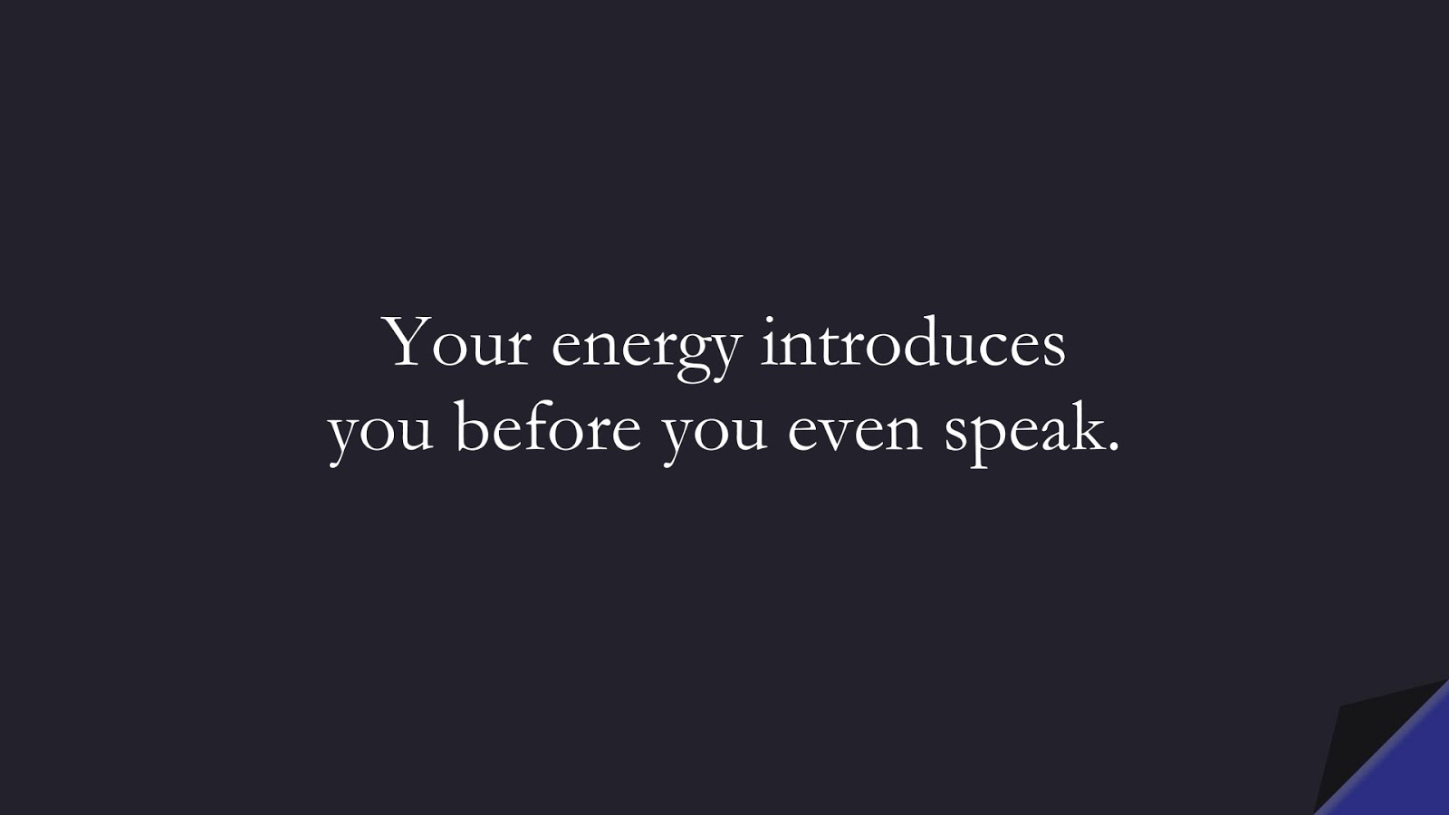 Your energy introduces you before you even speak.FALSE