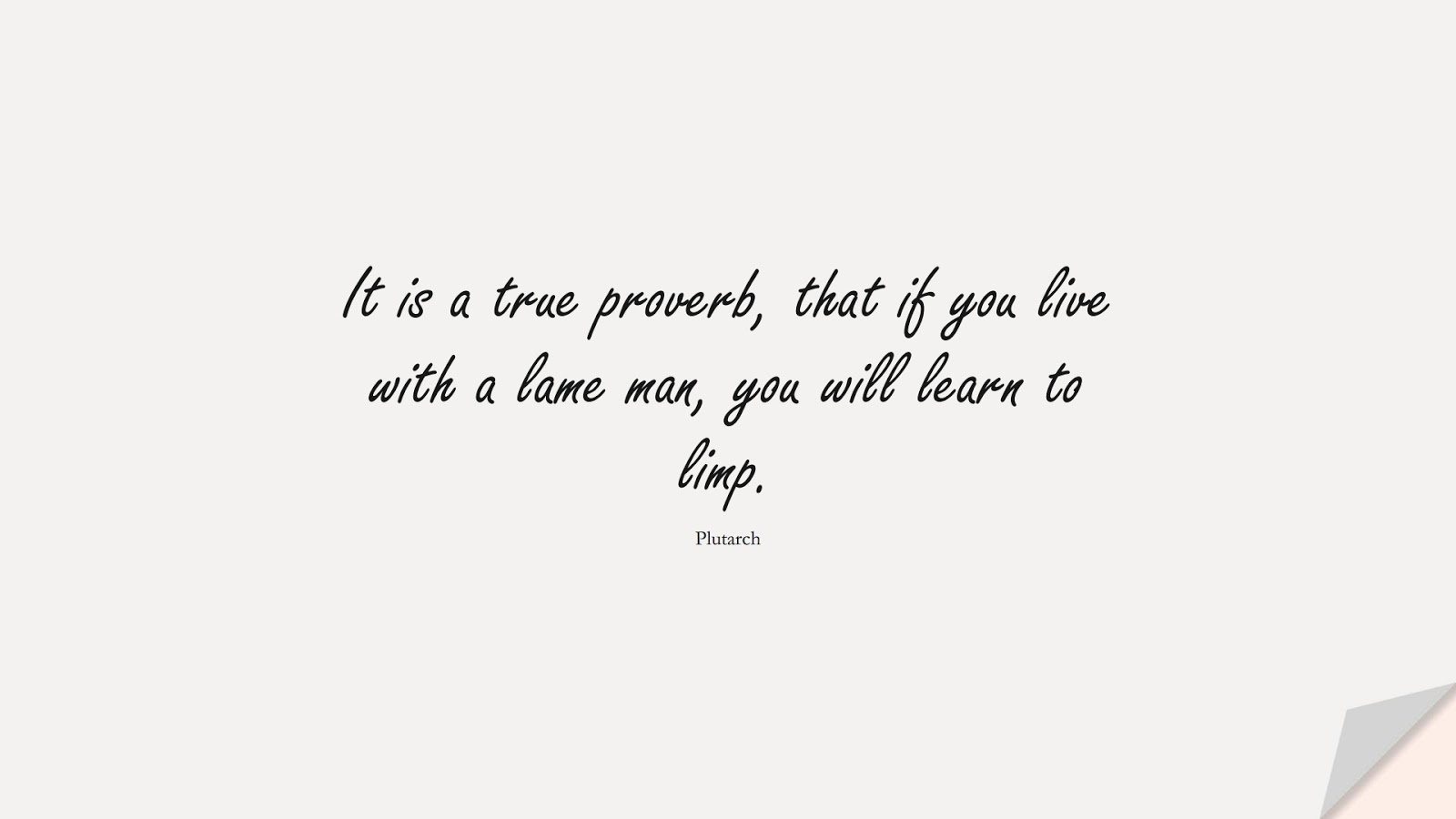 It is a true proverb, that if you live with a lame man, you will learn to limp. (Plutarch);  #RelationshipQuotes