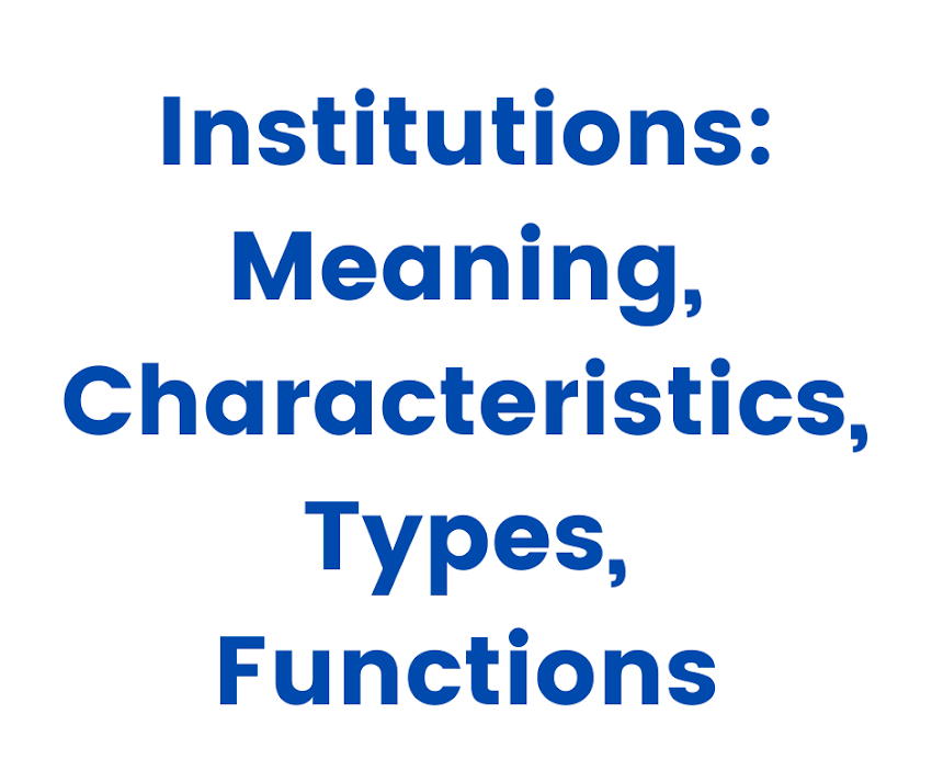 Institutions: Meaning, Characteristics, Types, Functions