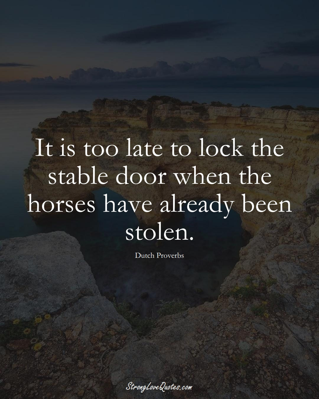 It is too late to lock the stable door when the horses have already been stolen. (Dutch Sayings);  #EuropeanSayings
