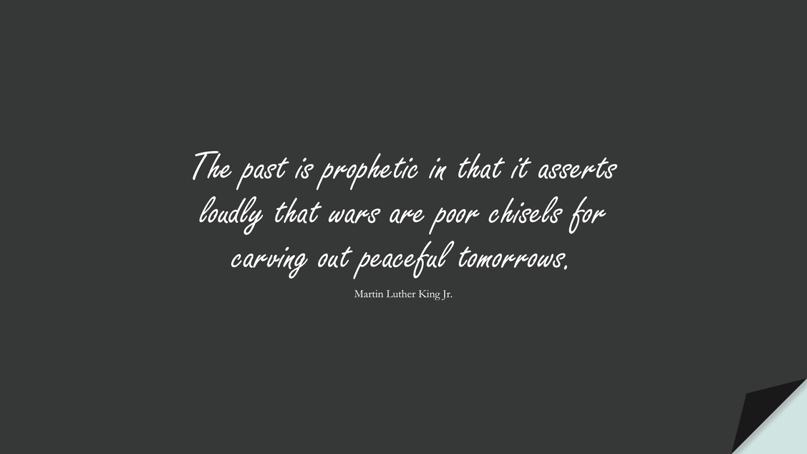 The past is prophetic in that it asserts loudly that wars are poor chisels for carving out peaceful tomorrows. (Martin Luther King Jr.);  #MartinLutherKingJrQuotes
