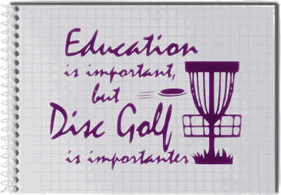 Education is important but Disc Golf is importanter Note