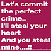Let's commit the perfect crime. I'll steal your heart and you steal mine.