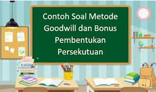 Contoh Soal Metode Goodwill dan Bonus Pembentukan Persekutuan