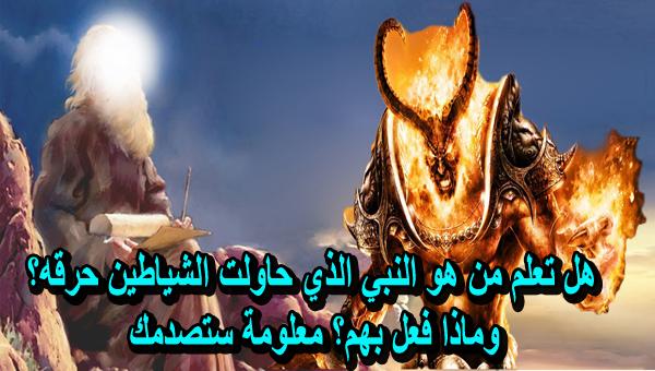 هل تعلم من هو النبي الذي حاولت الشياطين حرقه؟ وماذا فعل بهم؟ معلومة ستصدمك