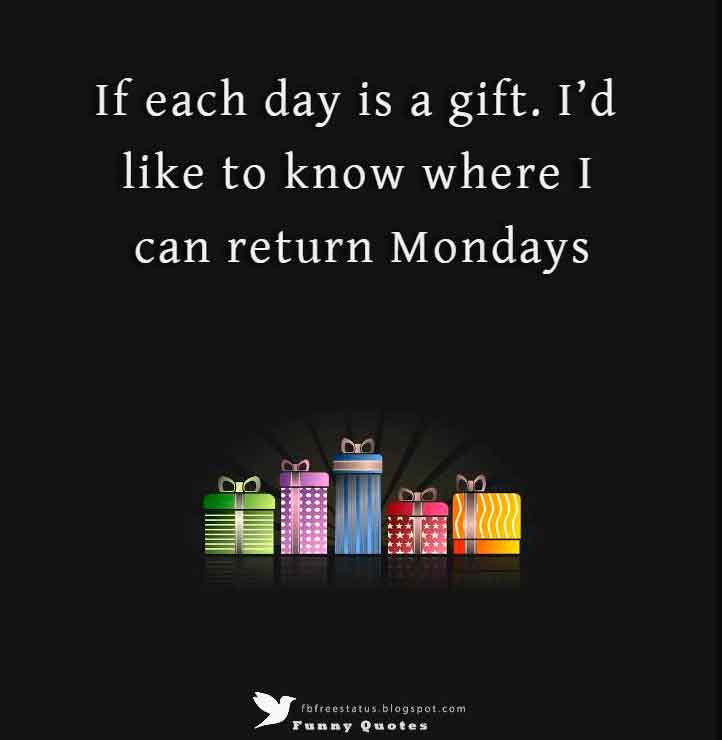 If each day is a gift. I�d like to know where I can return Mondays.