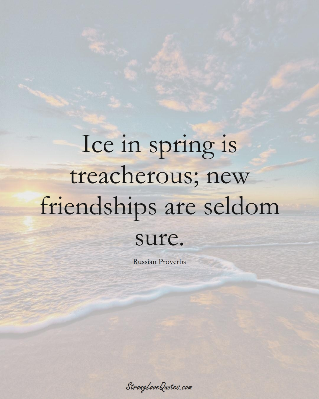 Ice in spring is treacherous; new friendships are seldom sure. (Russian Sayings);  #AsianSayings