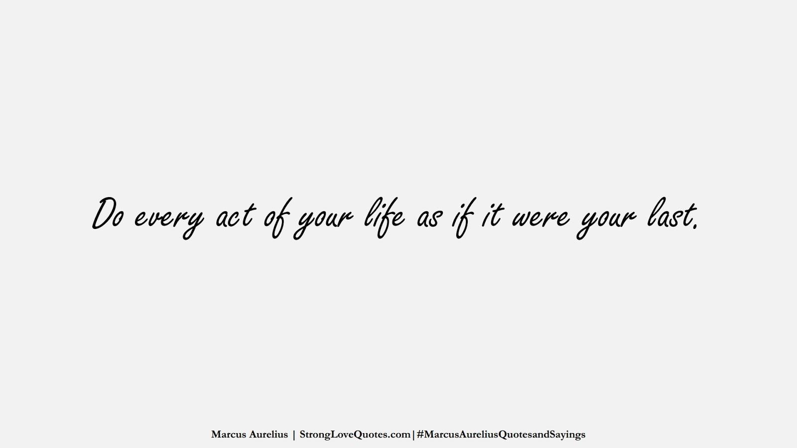 Do every act of your life as if it were your last. (Marcus Aurelius);  #MarcusAureliusQuotesandSayings