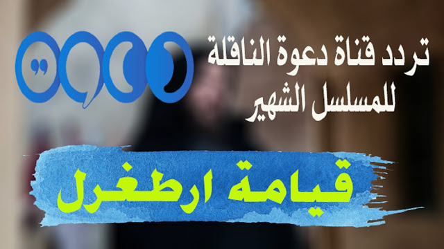 التردد الجديد لقناة دعوة على النايل سات التي تقوم بعرض المسلسل التركي الشهير قيامة ارطغرل مترجم للغة العربية 2018