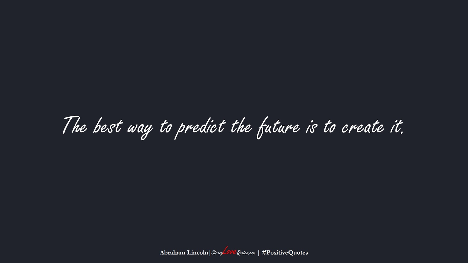 The best way to predict the future is to create it. (Abraham Lincoln);  #PositiveQuotes