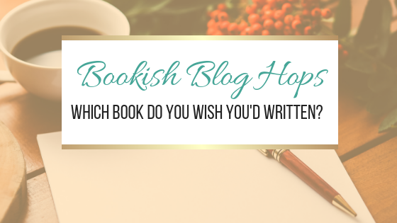 #BookishBlogHops Which Book Do You Wish You'd Written?