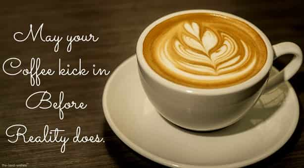 good morning message with coffee may your coffee kick in before reality does