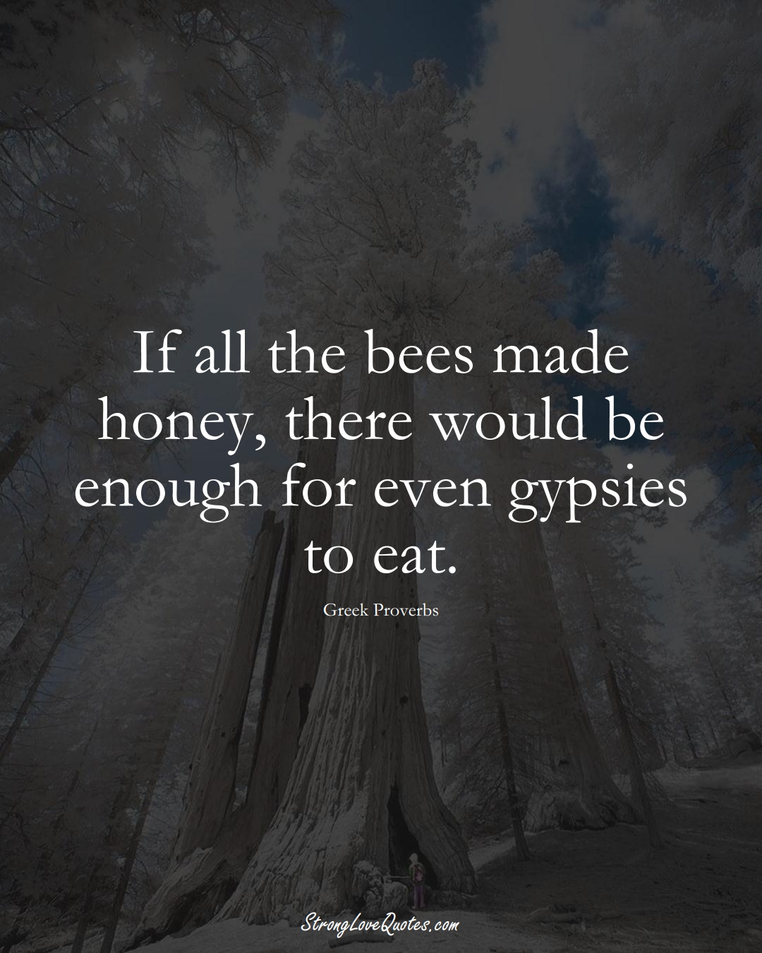 If all the bees made honey, there would be enough for even gypsies to eat. (Greek Sayings);  #EuropeanSayings
