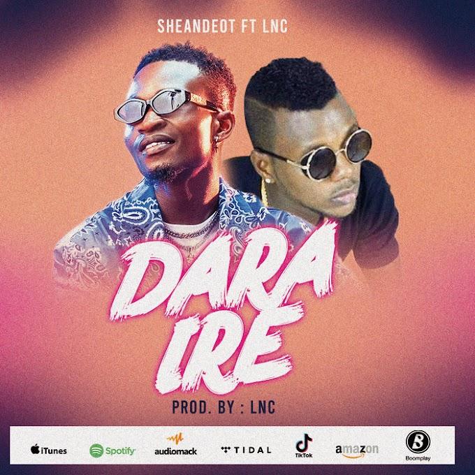 MUSIC: Sheandeot Ft. LNC - Dara Ire | @sheandeot