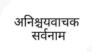 अनिश्चयवाचक सर्वनाम   उदाहरण सहित anishchit vachak sarvanam kise kahate hain