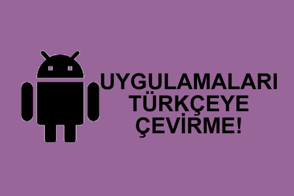 İstediğiniz Android Uygulamaları Türkçeye Çevirme Yöntemi 2021