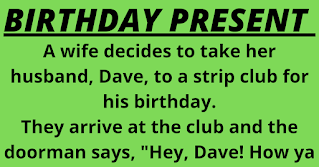 "A wife decides to take her husband, Dave, to a strip club for his birthday.    They arrive at the club and the doorman says, ""Hey, Dave! How ya doin'?""    His wife is puzzled and asks if hes been to this club before.    ""Oh no,"" says Dave. ""Hes on my bowling team.""    When they are seated, a waitress asks Dave if hed like his usual and brings over a Budweiser.    His wife is becoming increasingly uncomfortable and says,""How did she know that you drink Budweiser?""    ""Shes in the Ladies Bowling League, honey. We share lanes with them.""    A stripper then comes over to their table, throws her arms around Dave, and says ""Hi Davey. Want your usual table dance, big boy?""    Daves wife, now furious, grabs her purse and storms out of the club.    Dave follows and spots her getting into a cab. Before she can slam the door, he jumps in beside her.    He tries desperately to explain how the stripper must have mistaken him for someone else, but his wife is having none of it.    She is screaming at him at the top of her lungs, calling him every name in the book.    The cabby turns his head and says, ""Looks like you picked up a real bitch tonight, Dave."