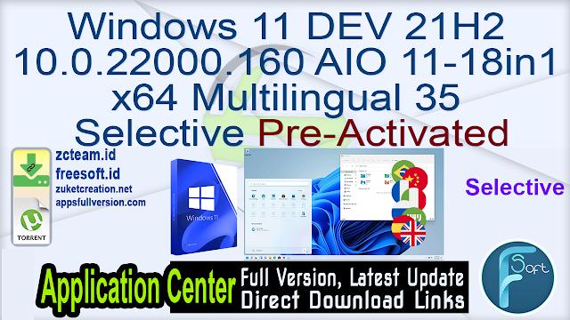 Windows 11 DEV 21H2 10.0.22000.160 AIO 11-18in1 x64 Multilingual 35 Selective Pre-Activated