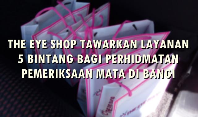 THE EYE SHOP TAWARKAN LAYANAN 5 BINTANG BAGI PEMERIKSAAN MATA DI BANGI