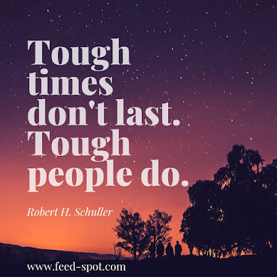 Tough times don't last. Tough people do. __ Robert H. Schuller