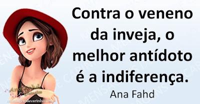 Contra o veneno da inveja, o melhor antídoto é a indiferença. Ana Fahd