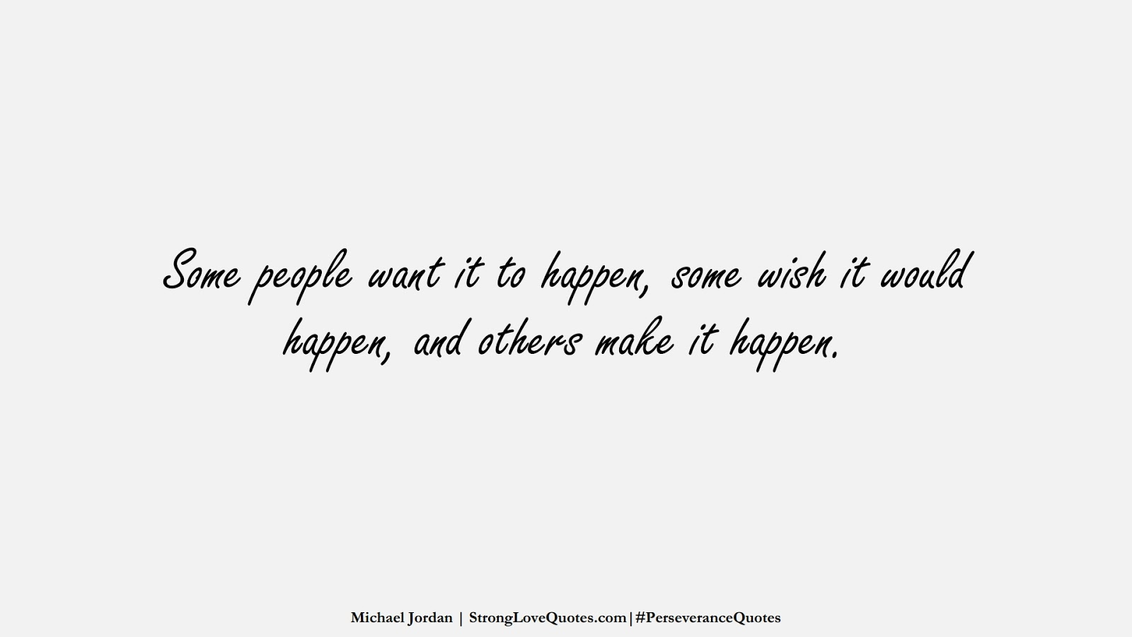 Some people want it to happen, some wish it would happen, and others make it happen. (Michael Jordan);  #PerseveranceQuotes