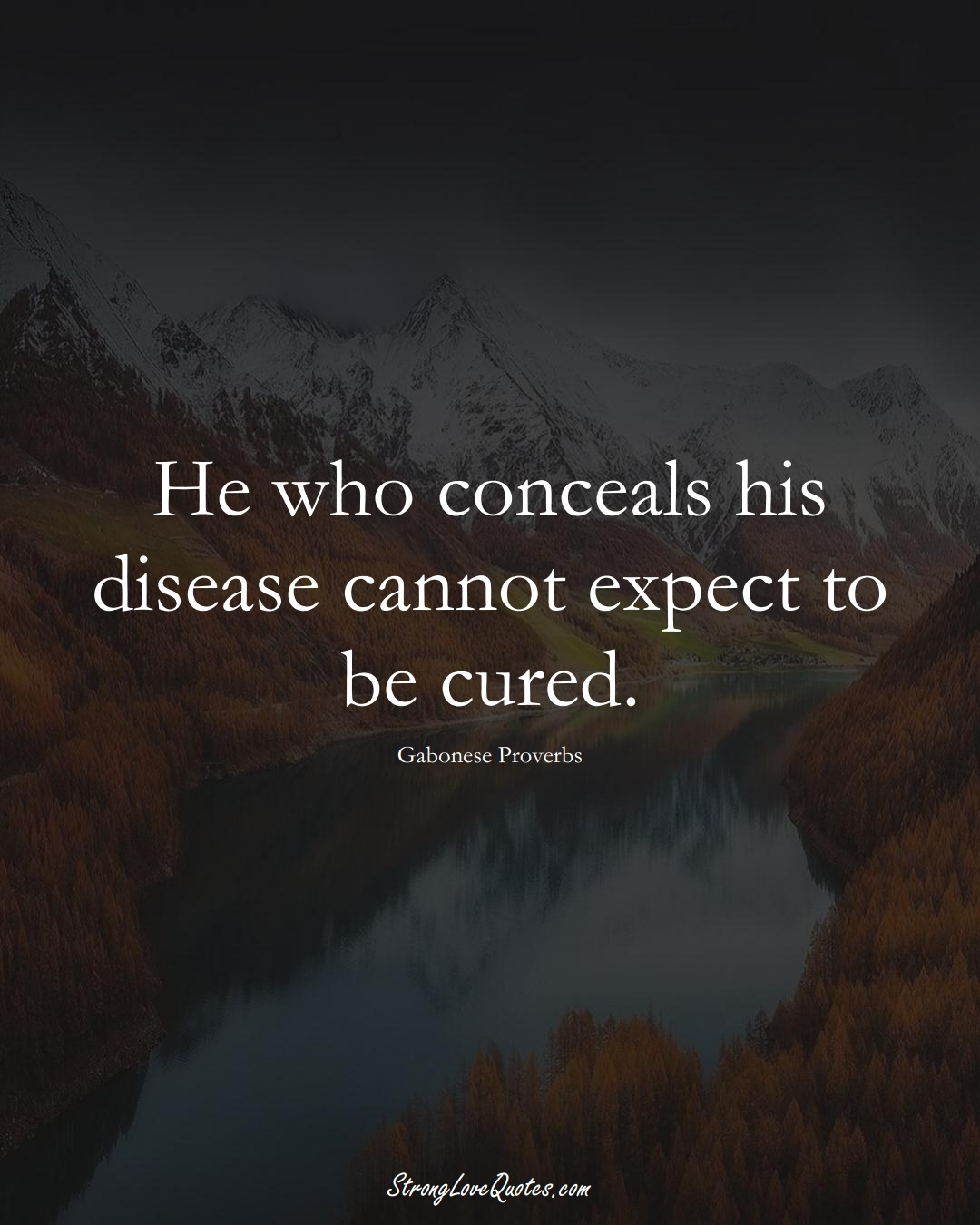 He who conceals his disease cannot expect to be cured. (Gabonese Sayings);  #AfricanSayings