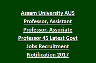 Assam University AUS Professor, Assistant Professor, Associate Professor 45 Latest Govt Jobs Recruitment Notification 2017