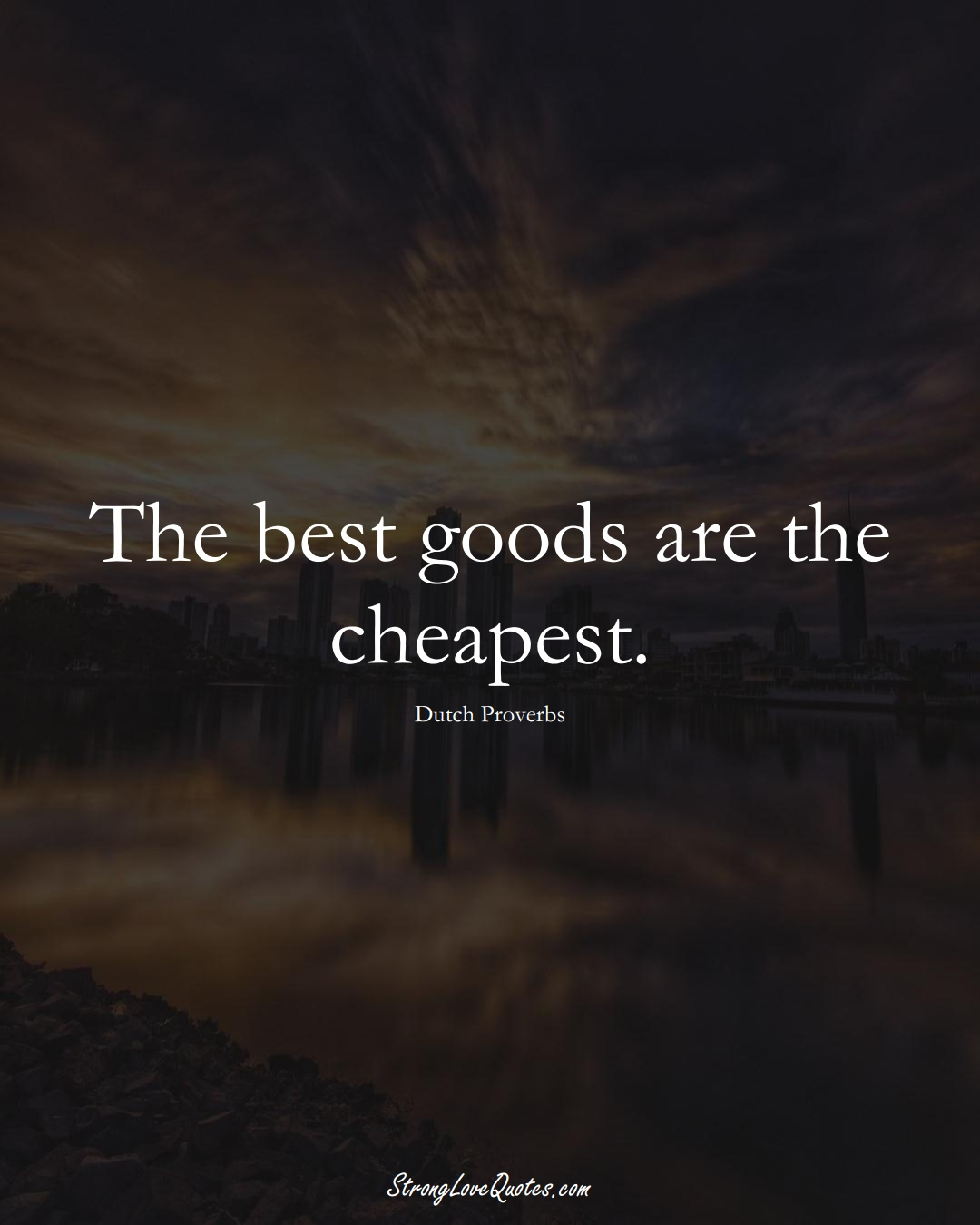 The best goods are the cheapest. (Dutch Sayings);  #EuropeanSayings