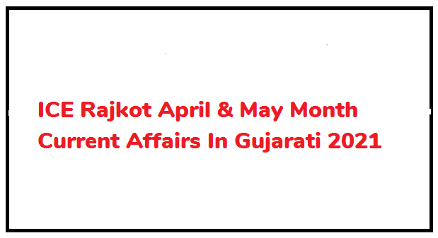 ICE Rajkot April & May Month Current Affairs In Gujarati 2021