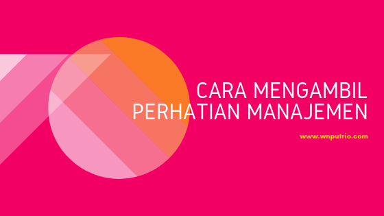 cara mendapatkan perhatian dari manajemen atasan
