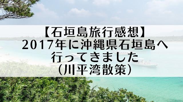 【石垣島旅行感想】2017年に沖縄県石垣島へ行ってきました(川平湾散策)