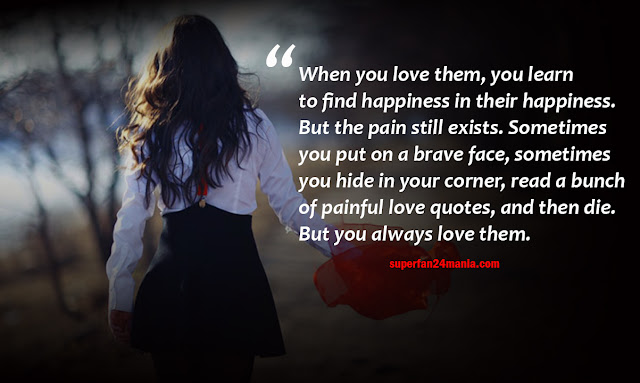 When you love them, you learn to find happiness in their happiness. But the pain still exists. Sometimes you put on a brave face, sometimes you hide in your corner, read a bunch of painful love quotes, and then die. But you always love them.