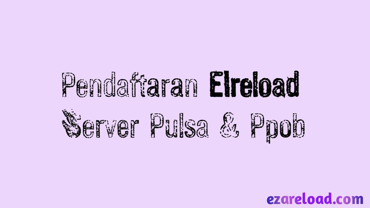 Pendaftaran Elreload Server Pulsa Dan Ppob Mudah Dan Praktis